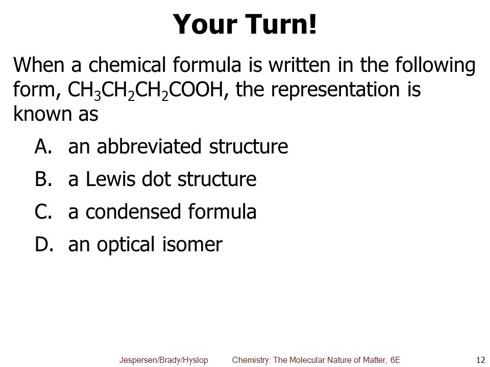 Your Turn! When a chemical formula is written in the following form, CH3CH2CH2COOH, the representation is known as.