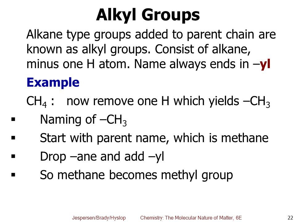 Alkyl Groups Alkane type groups added to parent chain are known as alkyl groups. Consist of alkane, minus one H atom. Name always ends in –yl.