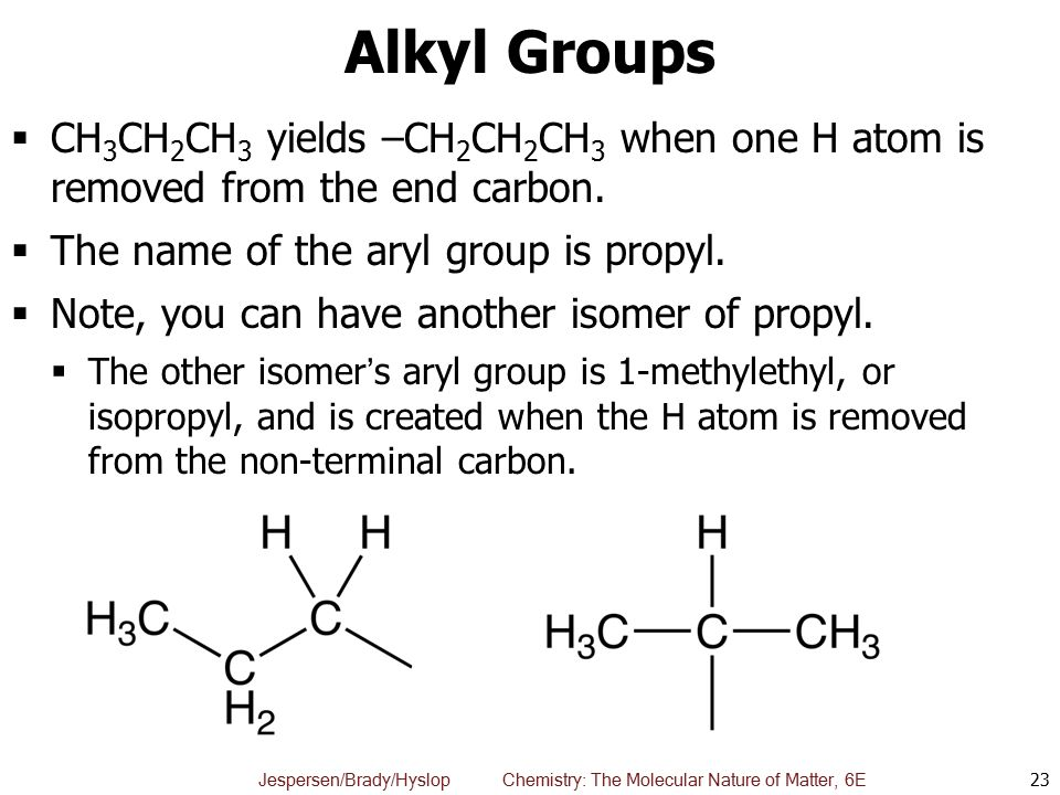 Alkyl Groups CH3CH2CH3 yields –CH2CH2CH3 when one H atom is removed from the end carbon. The name of the aryl group is propyl.