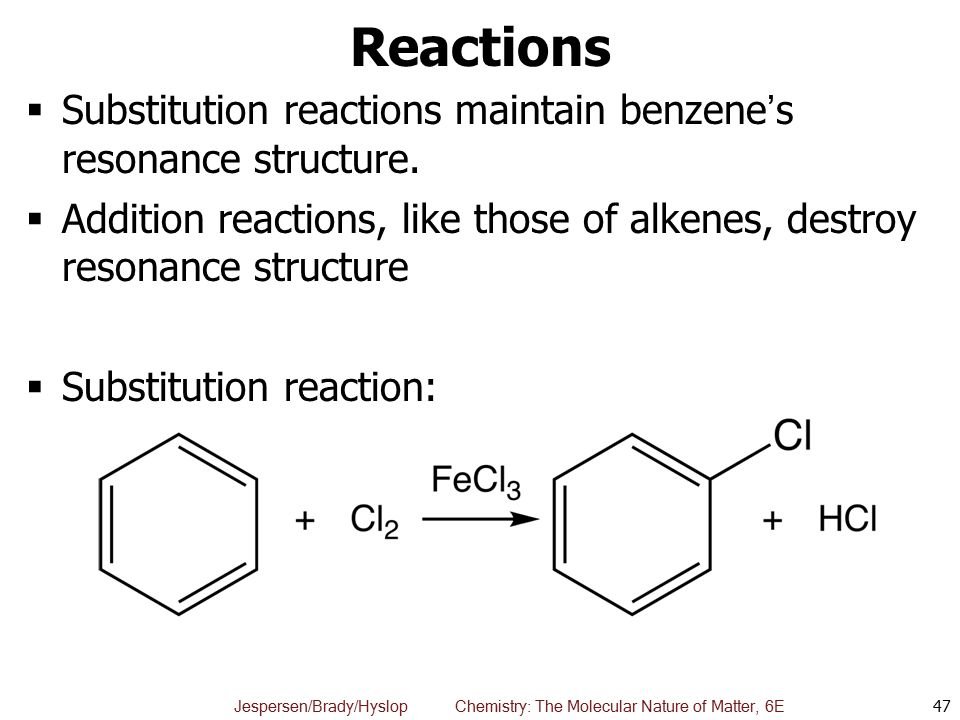 Reactions Substitution reactions maintain benzene's resonance structure. Addition reactions, like those of alkenes, destroy resonance structure.