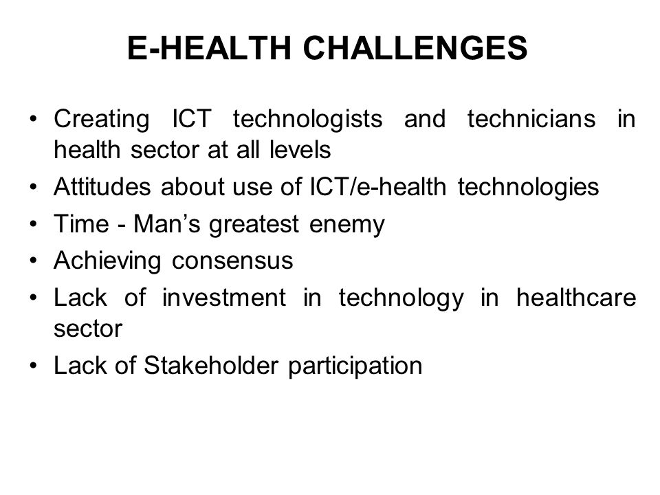 E-HEALTH CHALLENGES Creating ICT technologists and technicians in health sector at all levels. Attitudes about use of ICT/e-health technologies.