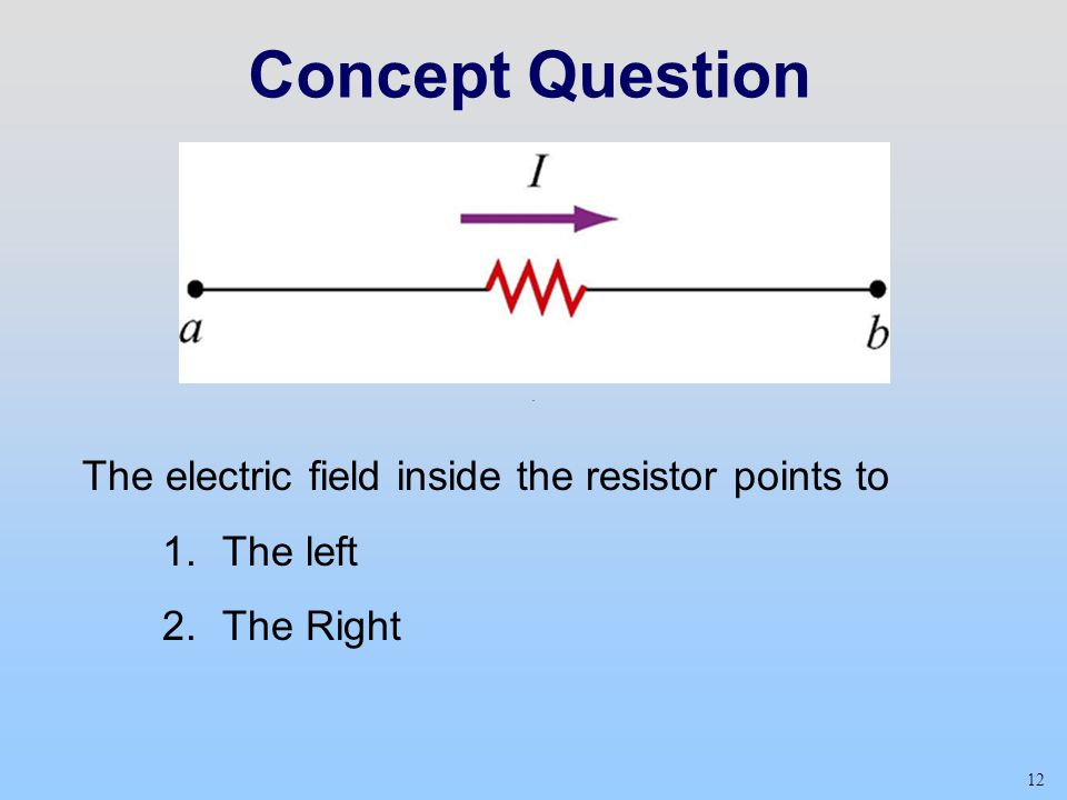 Concept Question The electric field inside the resistor points to