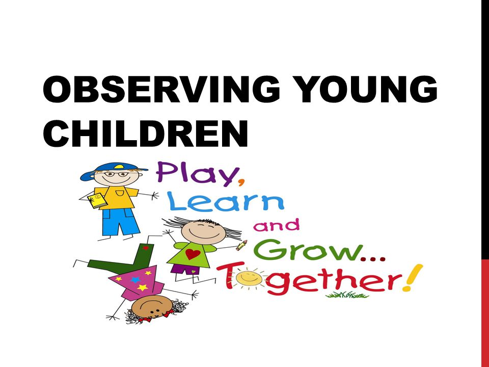 observation of children What is the child's relationship with his parents is the child eager to see them at the end of the day does the child share with them the things he/she has been doing use this teacher report form to record your observation of a child.
