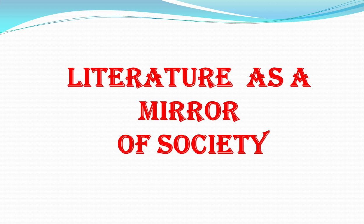 literature a mirror of society Abstract: that literature is a reflection of the society is a fact that has been widely  acknowledged literature indeed reflects the society, its good values and its ills.