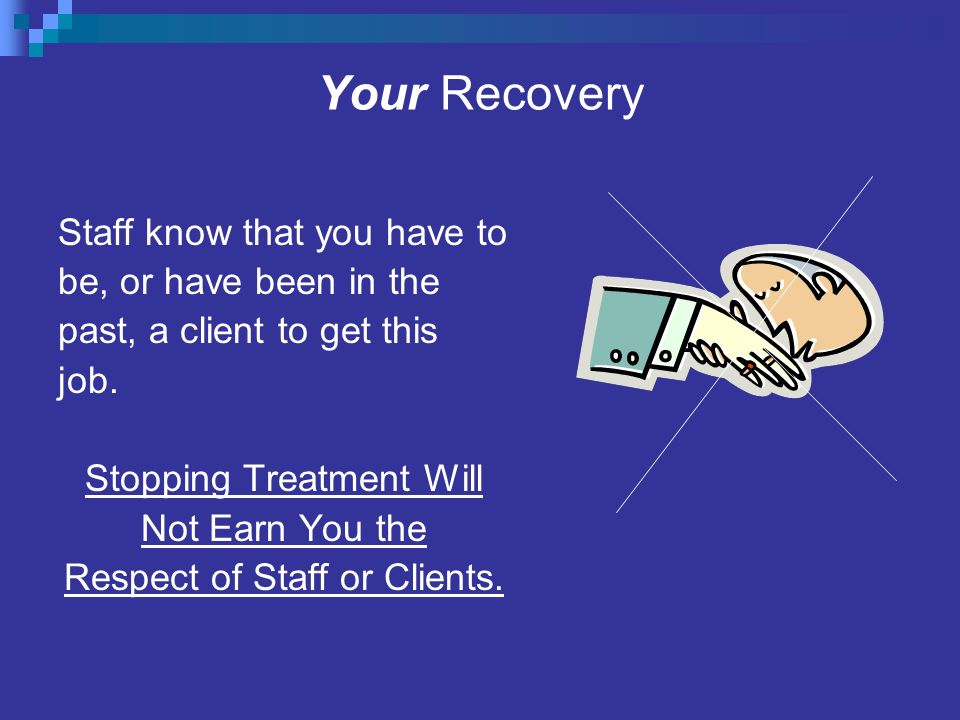 Your Recovery Staff know that you have to be, or have been in the