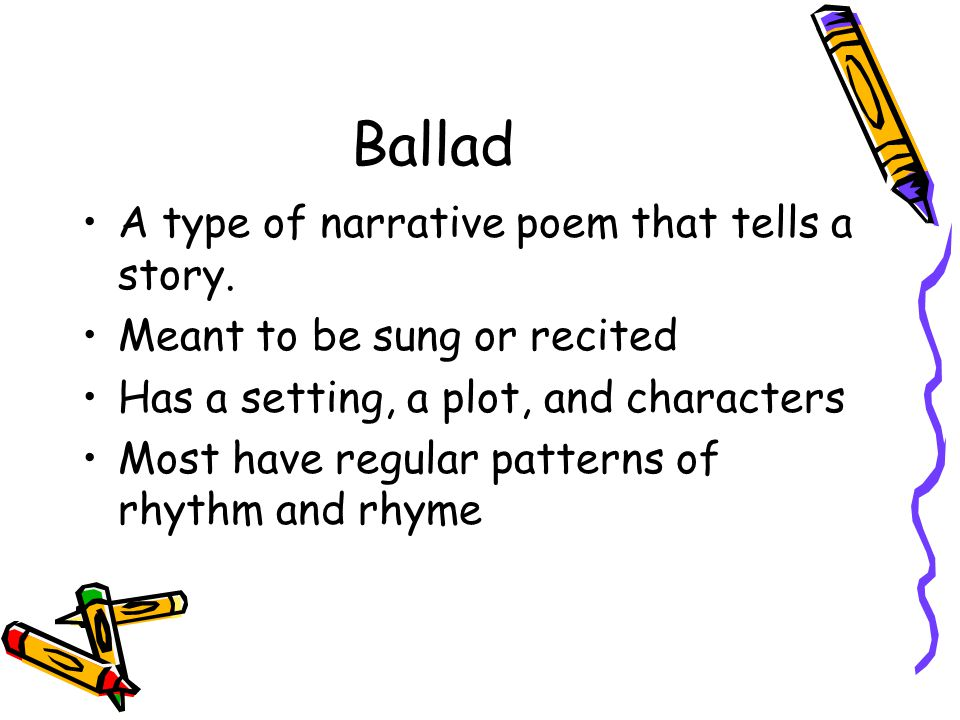 Ballad A type of narrative poem that tells a story.