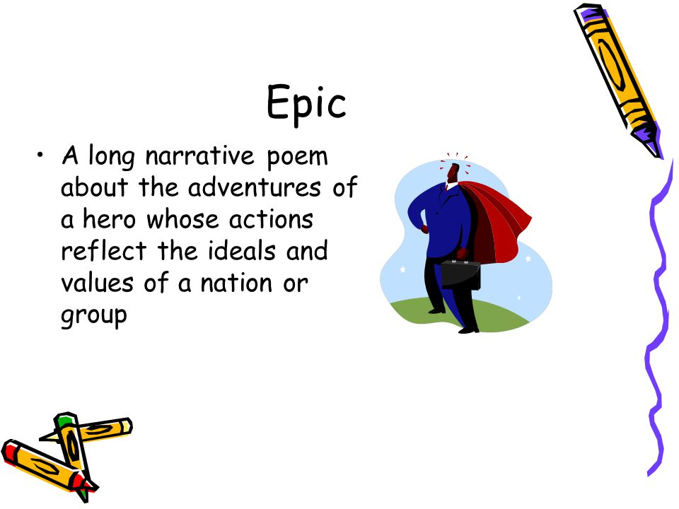 Epic A long narrative poem about the adventures of a hero whose actions reflect the ideals and values of a nation or group.