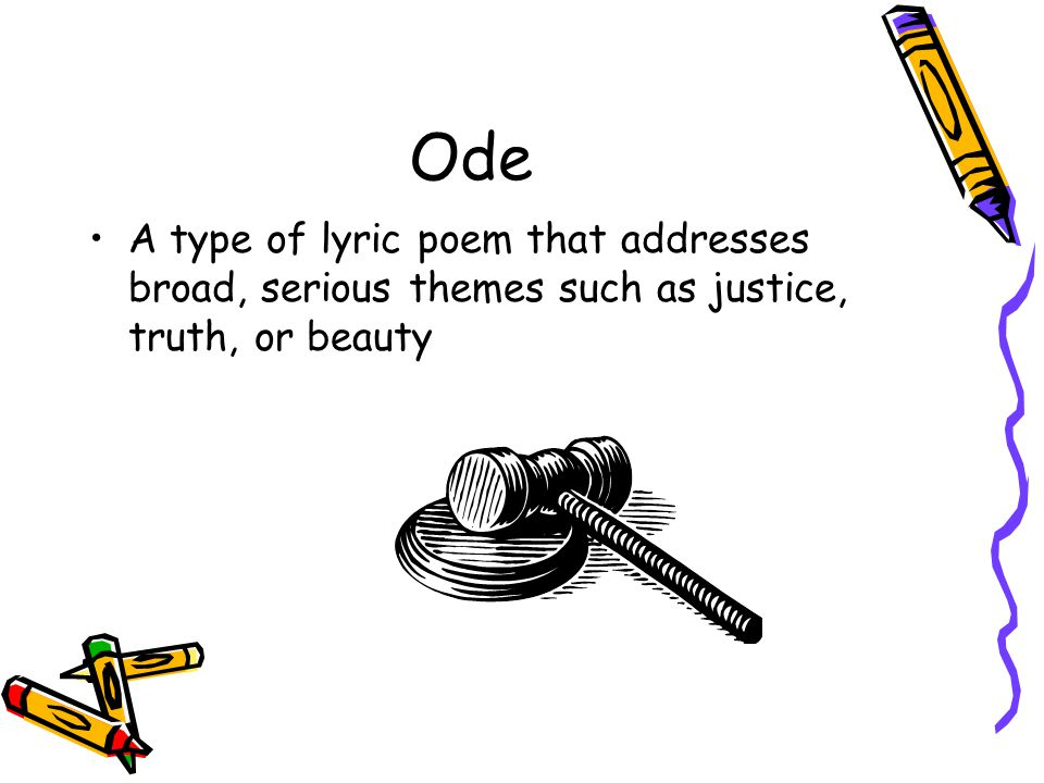 Ode A type of lyric poem that addresses broad, serious themes such as justice, truth, or beauty