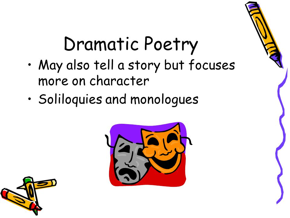 Dramatic Poetry May also tell a story but focuses more on character