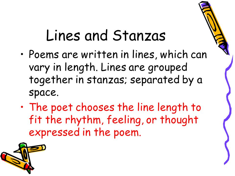 Lines and Stanzas Poems are written in lines, which can vary in length. Lines are grouped together in stanzas; separated by a space.