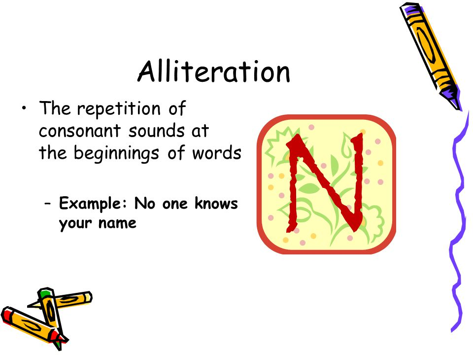 Alliteration The repetition of consonant sounds at the beginnings of words.