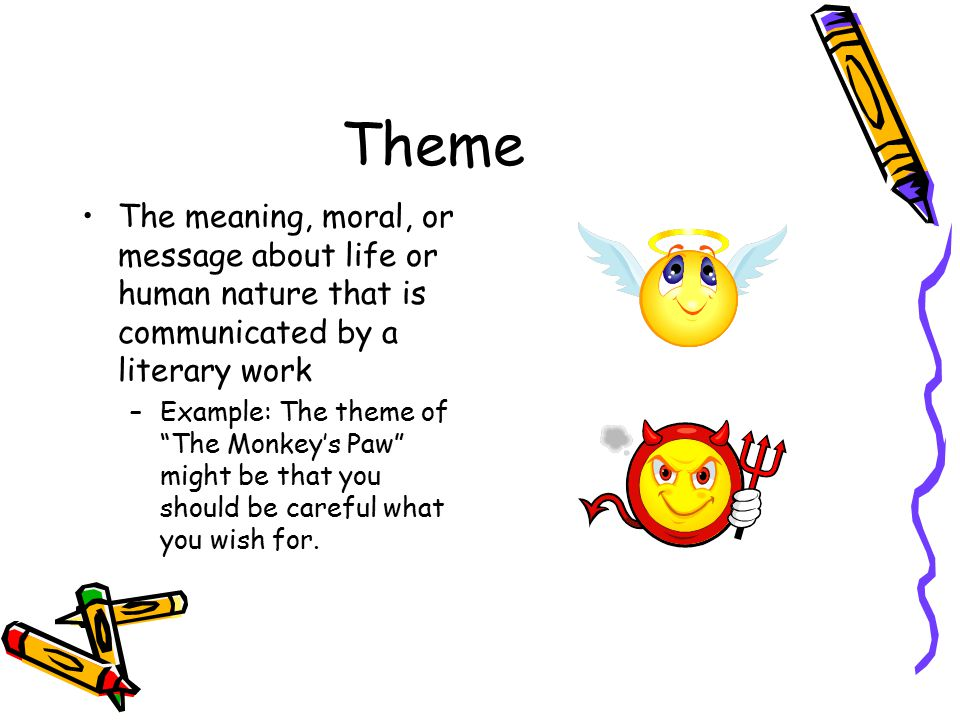 Theme The meaning, moral, or message about life or human nature that is communicated by a literary work.