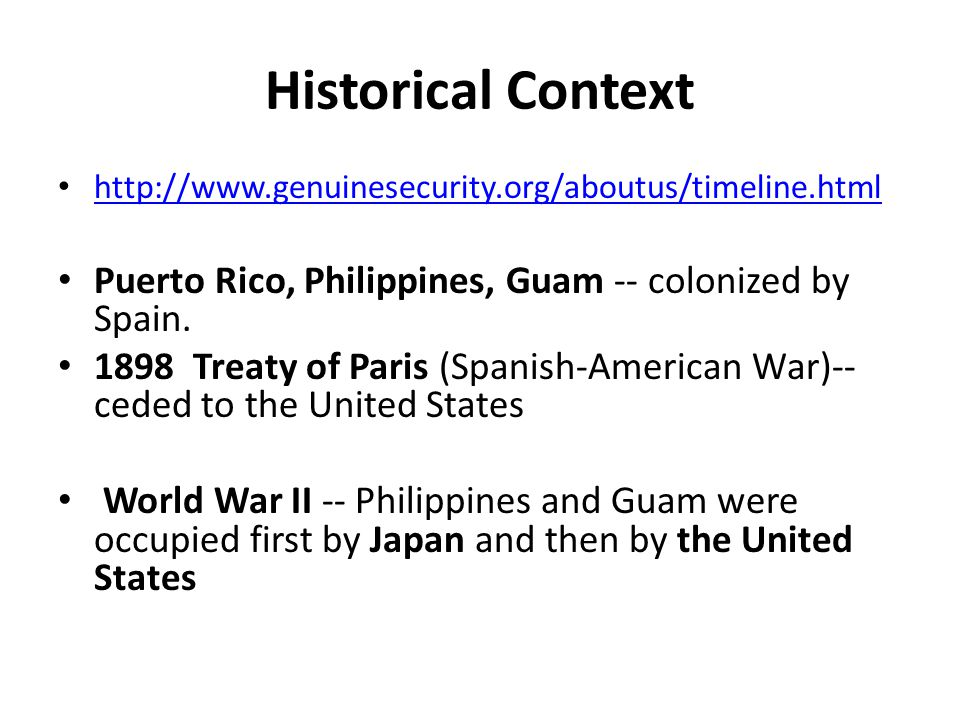 Historical Context http://www.genuinesecurity.org/aboutus/timeline.html. Puerto Rico, Philippines, Guam -- colonized by Spain.