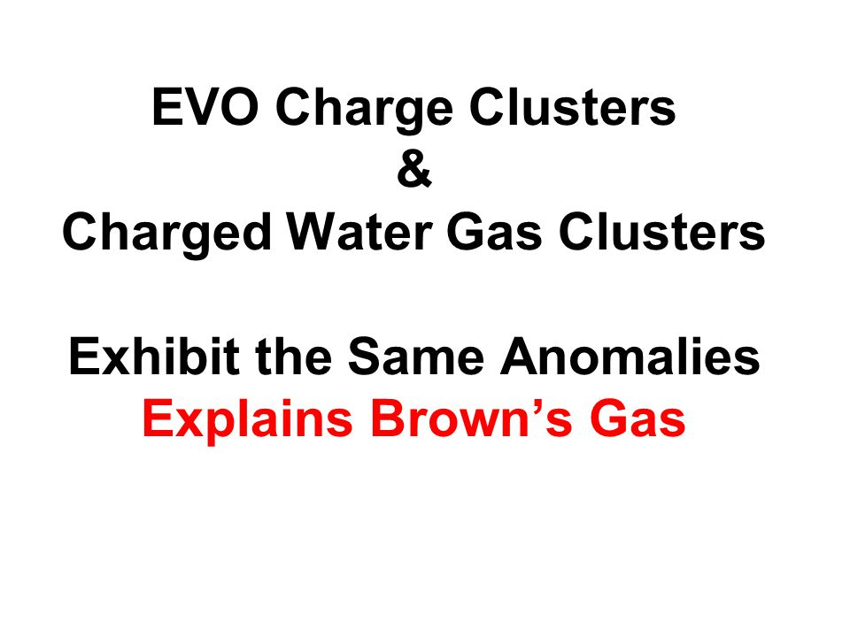 EVO Charge Clusters & Charged Water Gas Clusters Exhibit the Same Anomalies Explains Brown's Gas