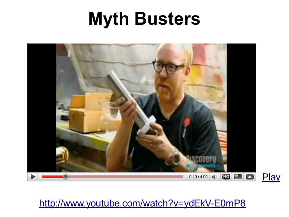 Myth Busters Play http://www.youtube.com/watch v=ydEkV-E0mP8