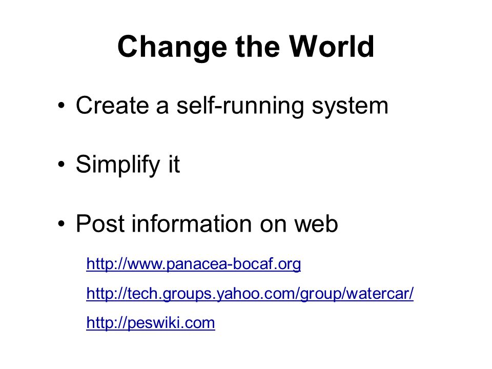 Change the World Create a self-running system Simplify it