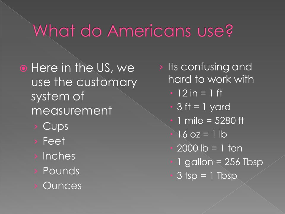 What do Americans use Here in the US, we use the customary system of measurement. Its confusing and hard to work with.