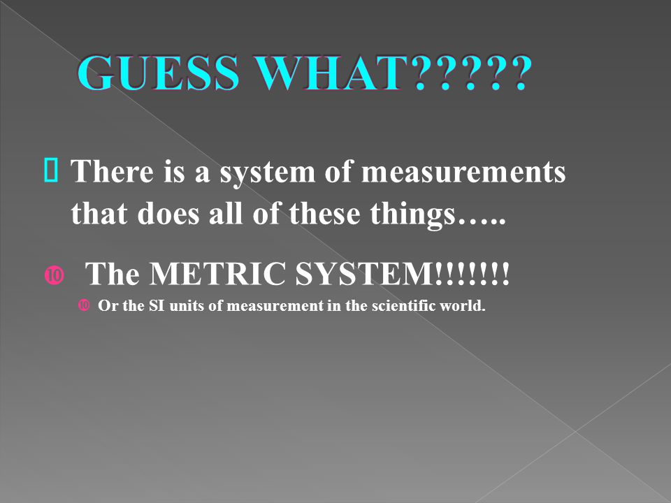 GUESS WHAT • There is a system of measurements that does all of these things….. The METRIC SYSTEM!!!!!!!
