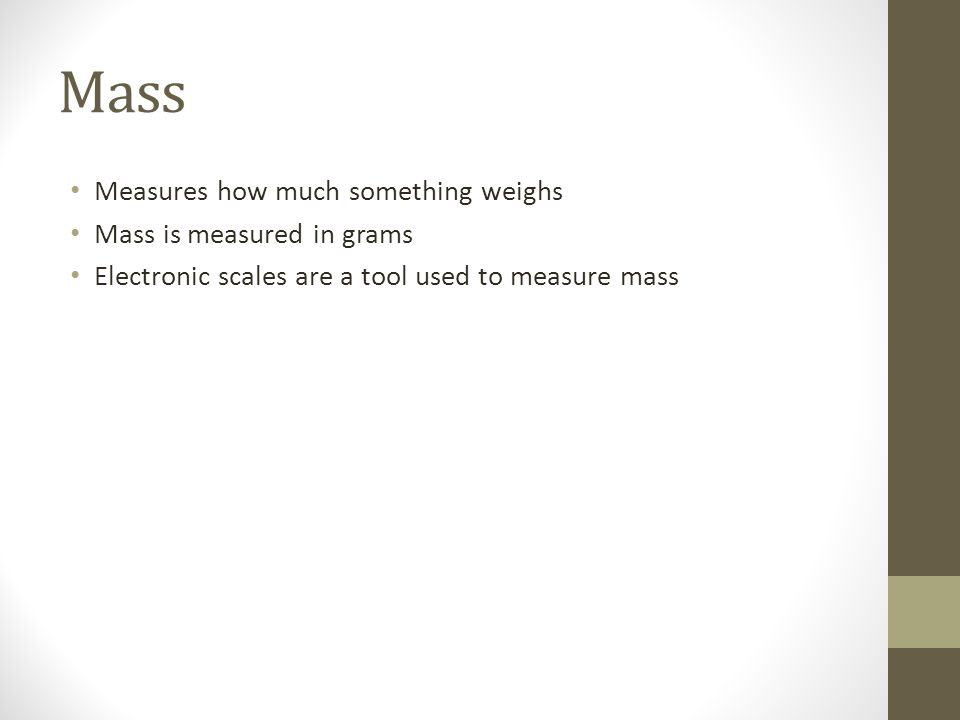 Mass Measures how much something weighs Mass is measured in grams