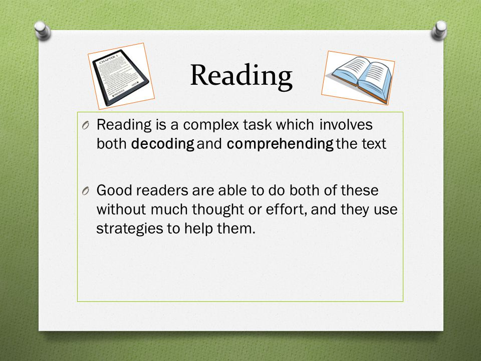 Reading Reading is a complex task which involves both decoding and comprehending the text.