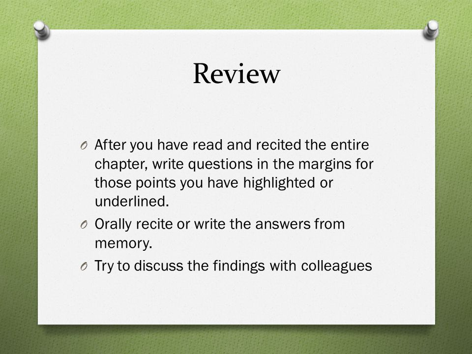 Review After you have read and recited the entire chapter, write questions in the margins for those points you have highlighted or underlined.