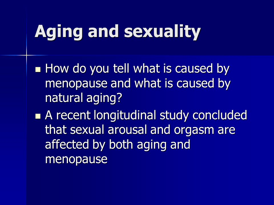 Aging and sexuality How do you tell what is caused by menopause and what is caused by natural aging
