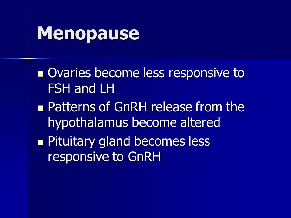 Menopause Ovaries become less responsive to FSH and LH