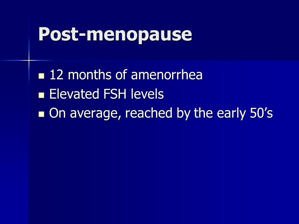 Post-menopause 12 months of amenorrhea Elevated FSH levels