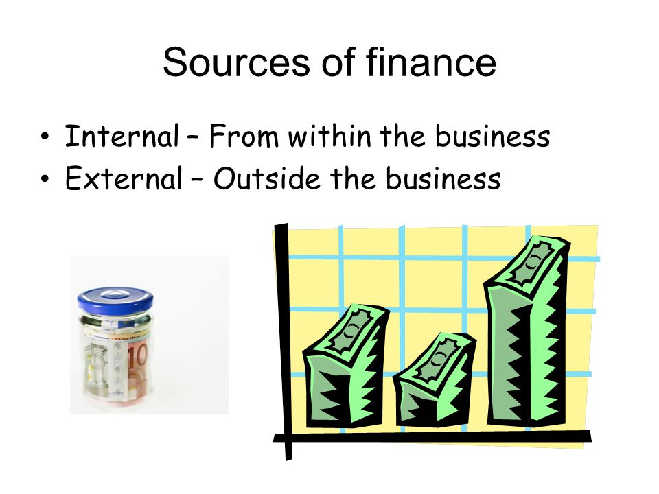 Sources of finance Internal – From within the business