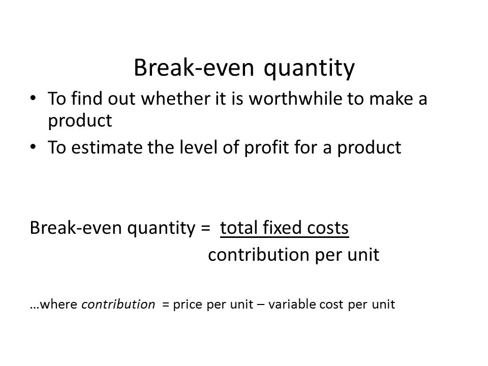 Break-even quantity To find out whether it is worthwhile to make a product. To estimate the level of profit for a product.
