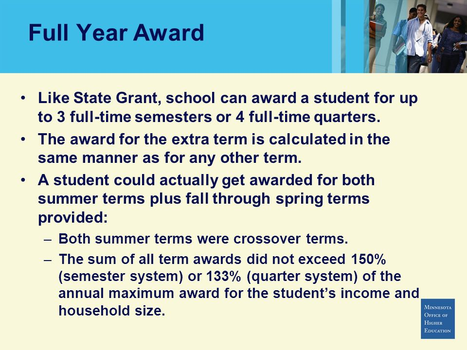 Full Year Award Like State Grant, school can award a student for up to 3 full-time semesters or 4 full-time quarters.