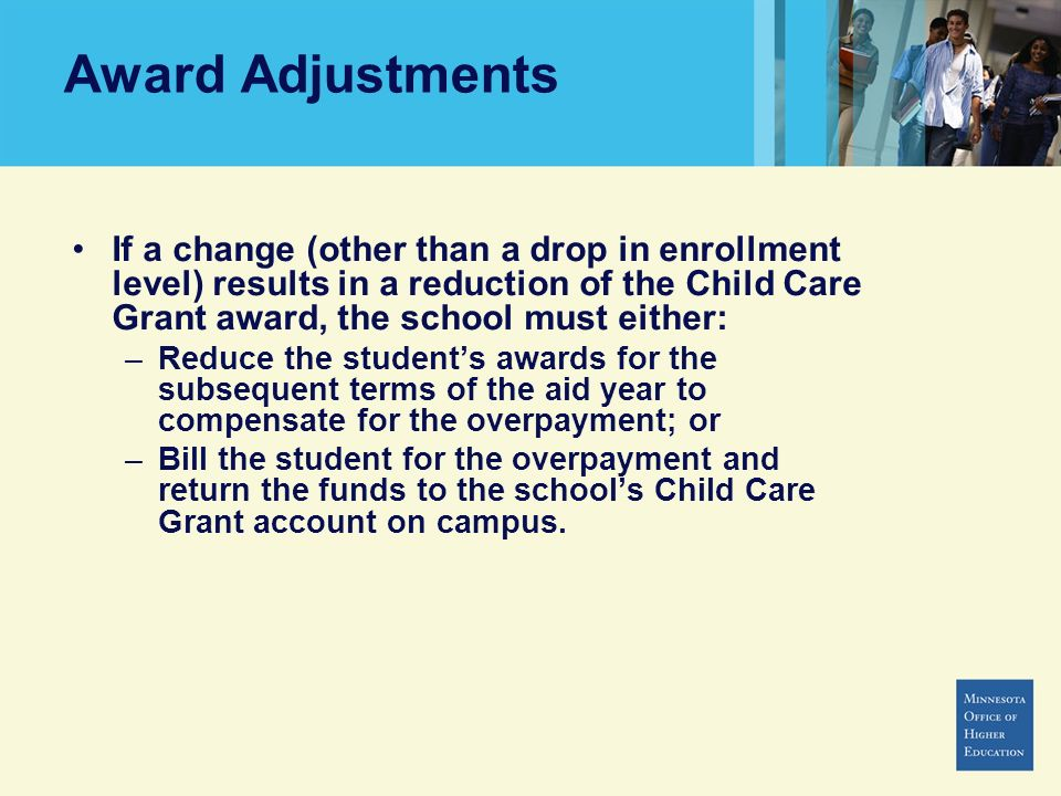 Award Adjustments If a change (other than a drop in enrollment level) results in a reduction of the Child Care Grant award, the school must either: