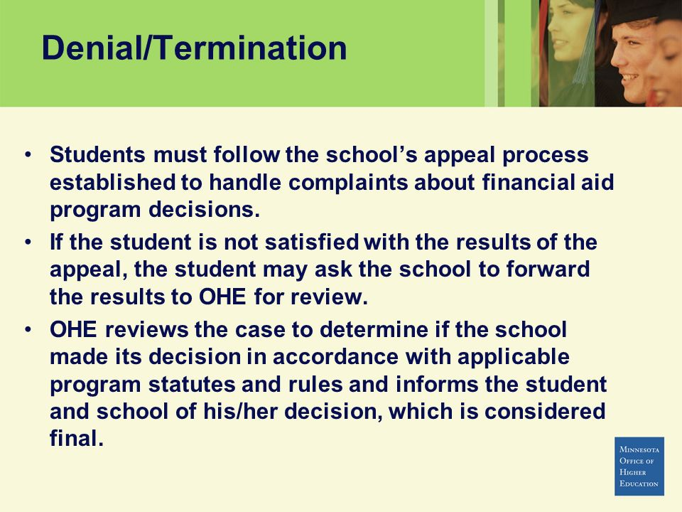 Denial/Termination Students must follow the school's appeal process established to handle complaints about financial aid program decisions.