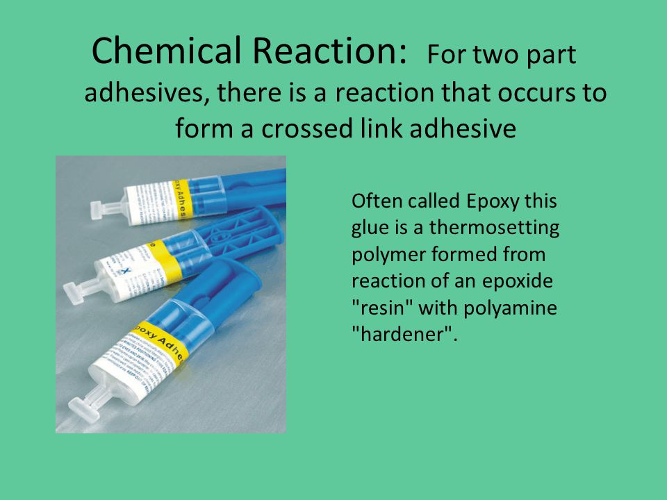 Chemical Reaction: For two part adhesives, there is a reaction that occurs to form a crossed link adhesive