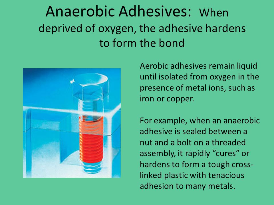 Anaerobic Adhesives: When deprived of oxygen, the adhesive hardens to form the bond