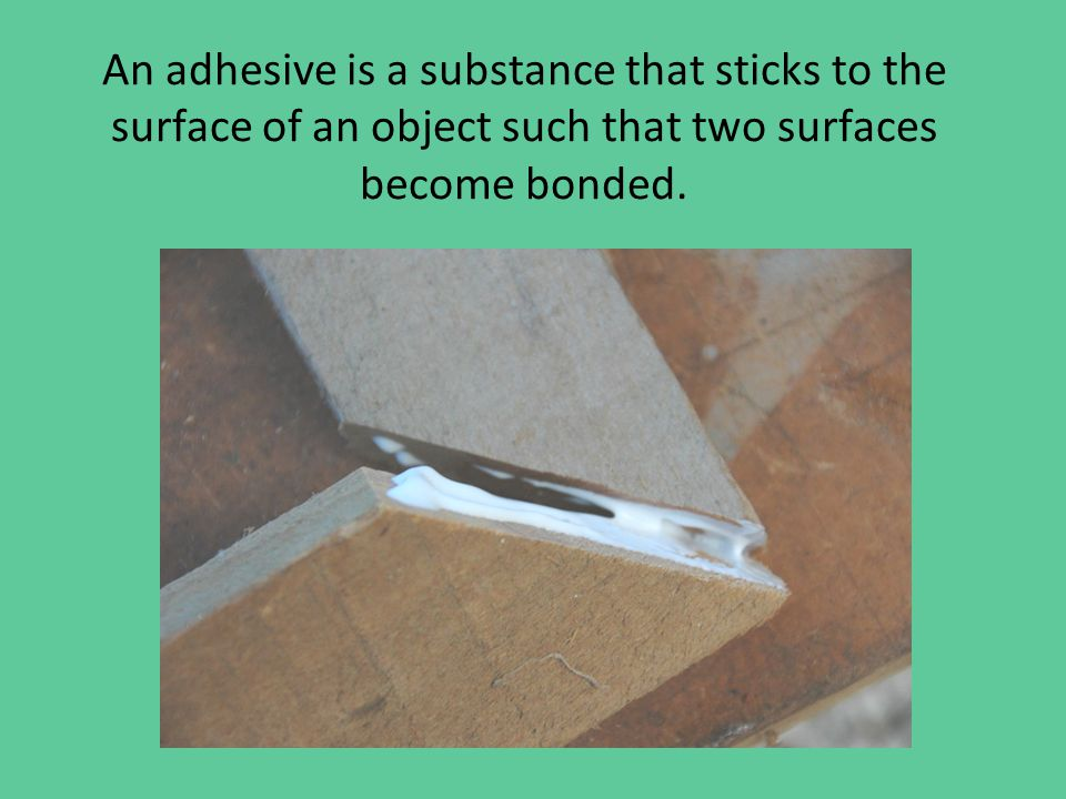 An adhesive is a substance that sticks to the surface of an object such that two surfaces become bonded.
