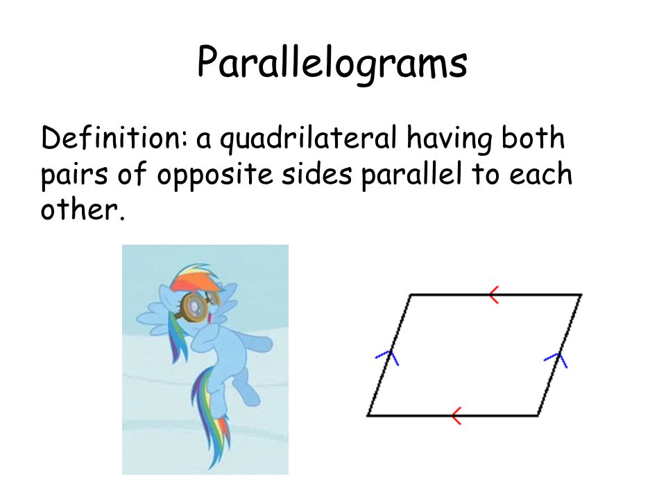 Parallelograms Definition: a quadrilateral having both pairs of opposite sides parallel to each other.