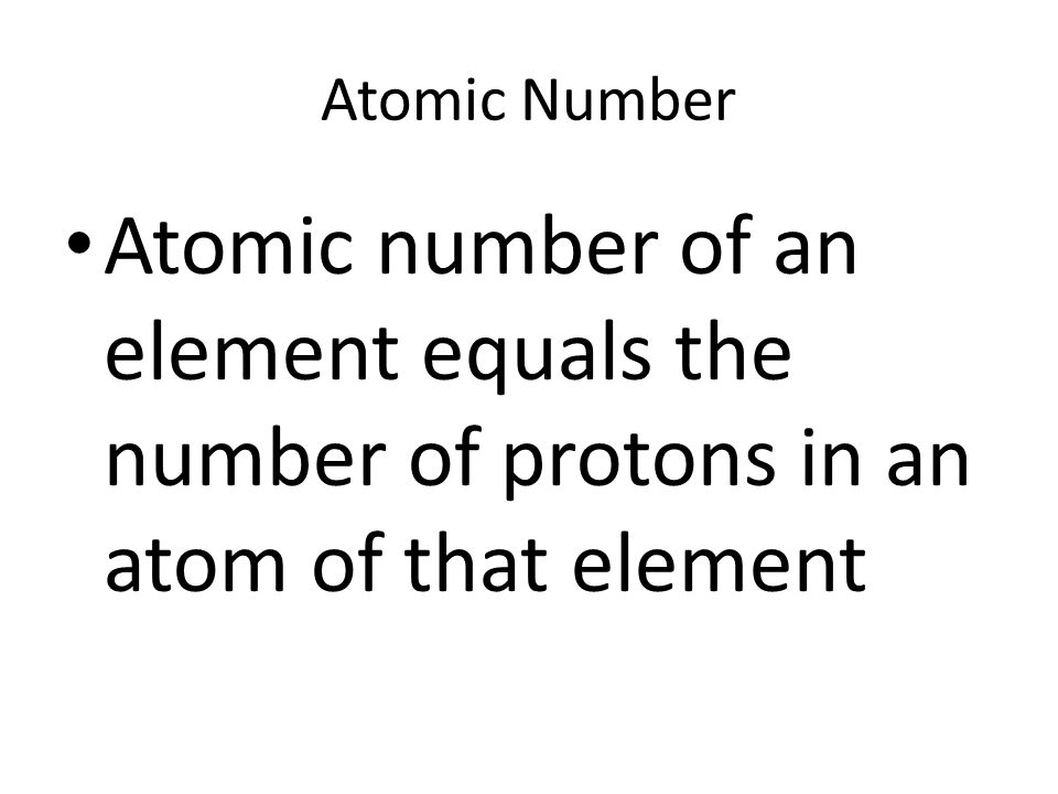 Atomic Number Atomic number of an element equals the number of protons in an atom of that element
