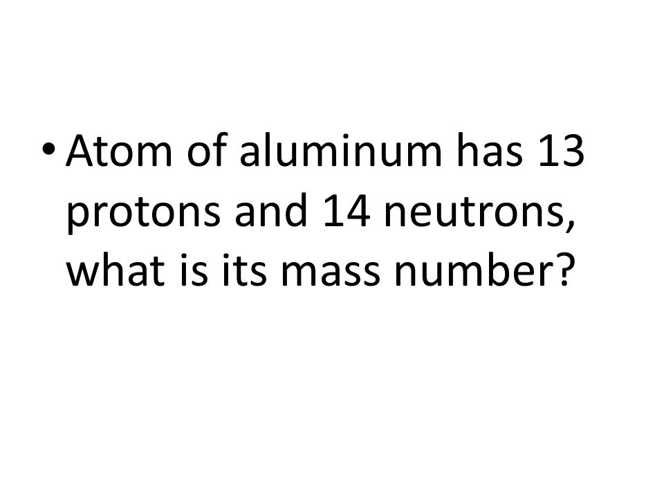 Atom of aluminum has 13 protons and 14 neutrons, what is its mass number
