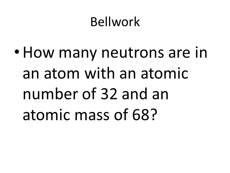 Bellwork How many neutrons are in an atom with an atomic number of 32 and an atomic mass of 68