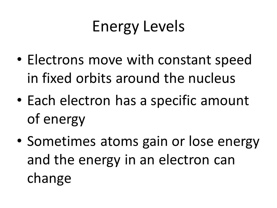 Energy Levels Electrons move with constant speed in fixed orbits around the nucleus. Each electron has a specific amount of energy.