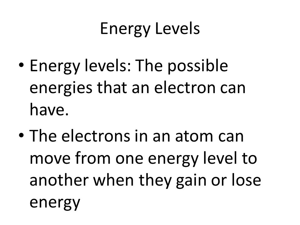 Energy Levels Energy levels: The possible energies that an electron can have.