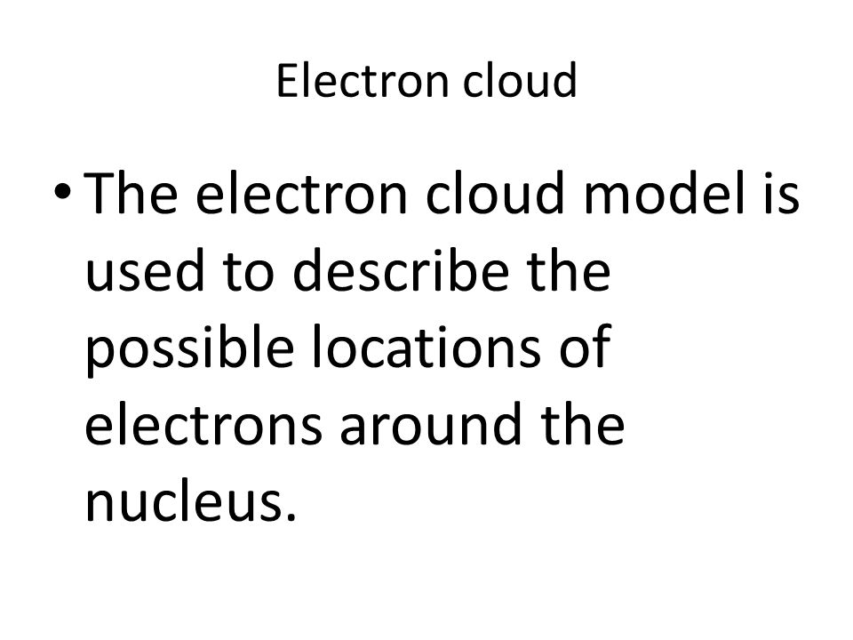 Electron cloud The electron cloud model is used to describe the possible locations of electrons around the nucleus.