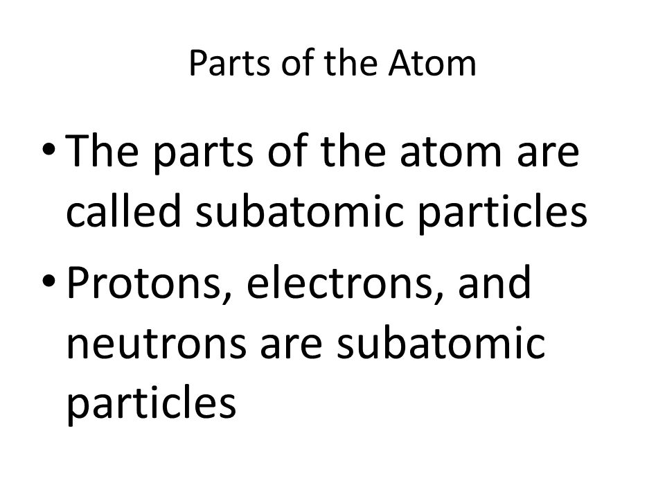 The parts of the atom are called subatomic particles