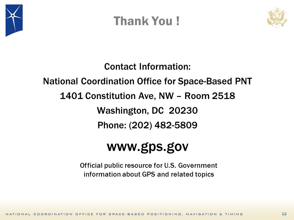 Thank You ! Contact Information: National Coordination Office for Space-Based PNT Constitution Ave, NW – Room