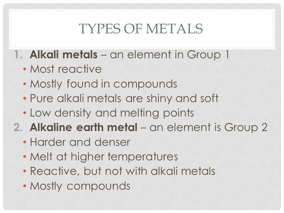 Types of metals Alkali metals – an element in Group 1 Most reactive