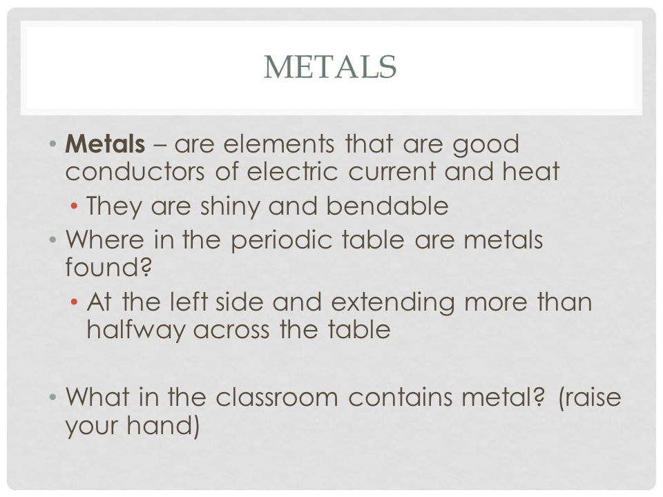 Metals Metals – are elements that are good conductors of electric current and heat. They are shiny and bendable.