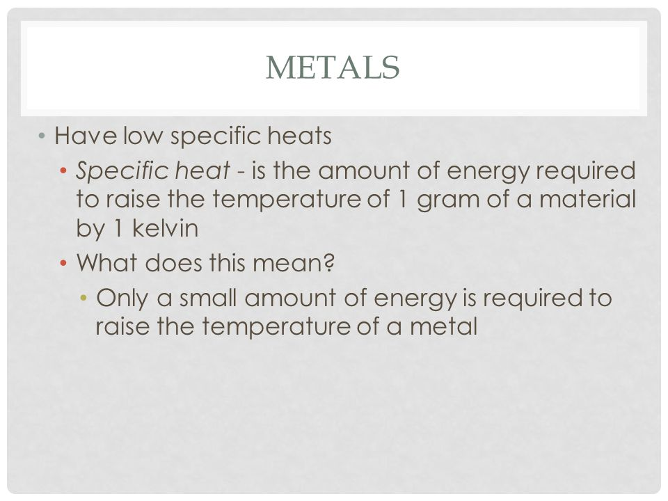 Metals Have low specific heats