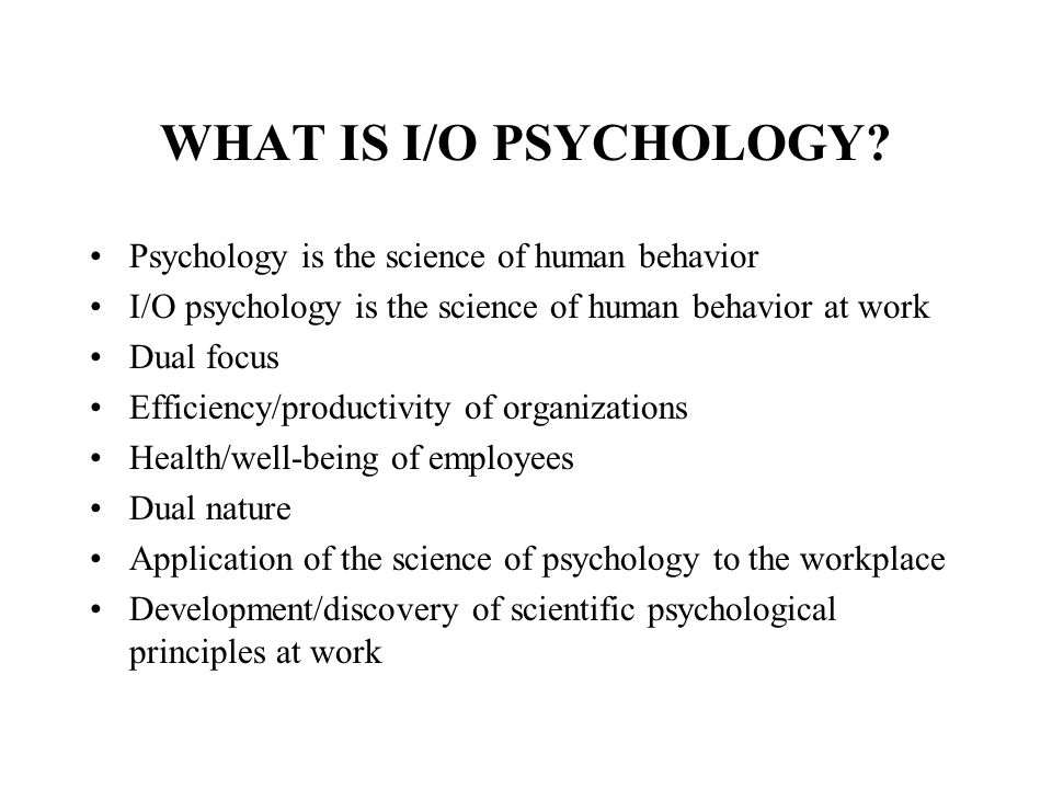 what is organizational psychology Industrial/organizational (i/o) psychology is a broad field that covers all sorts of topics encompassing issues in the workplace it is based on a scientist-practitioner model such that scientific research should inform practice.