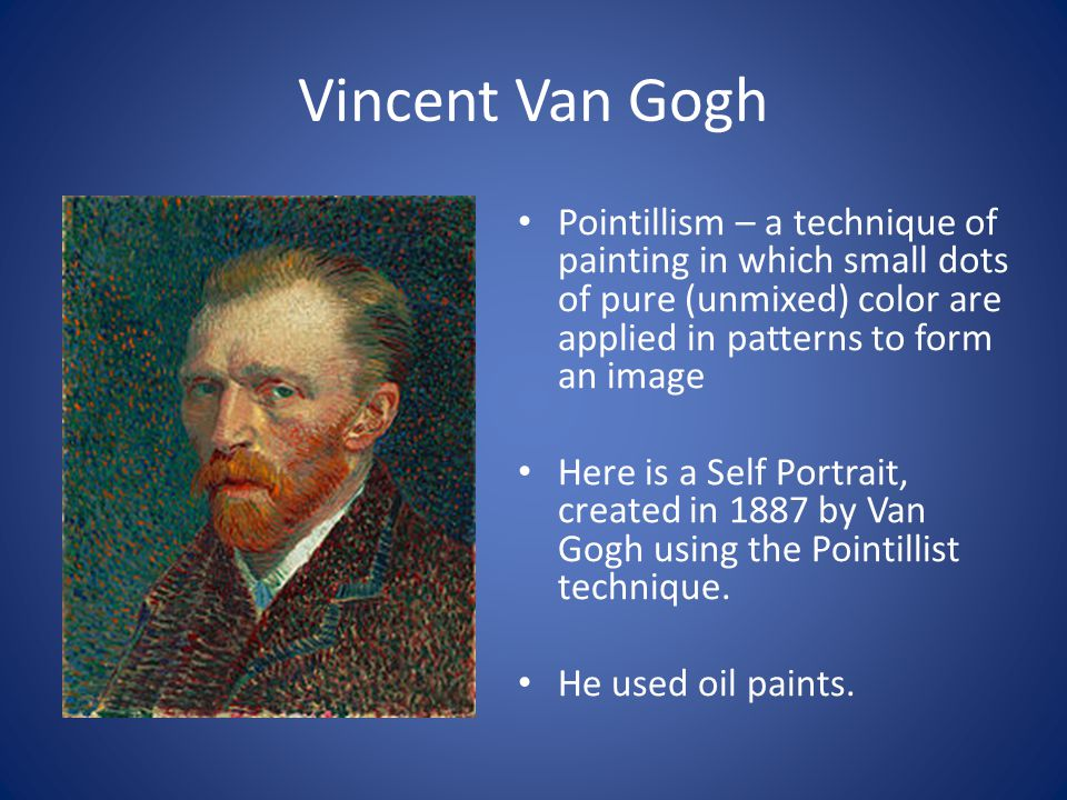 Vincent Van Gogh Pointillism – a technique of painting in which small dots of pure (unmixed) color are applied in patterns to form an image.